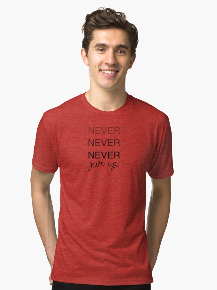 NEVER NEVER NEVER give up. Tri-blend T-Shirt Front