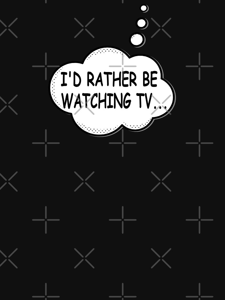 I'd Rather Be Watching TV by Almdrs