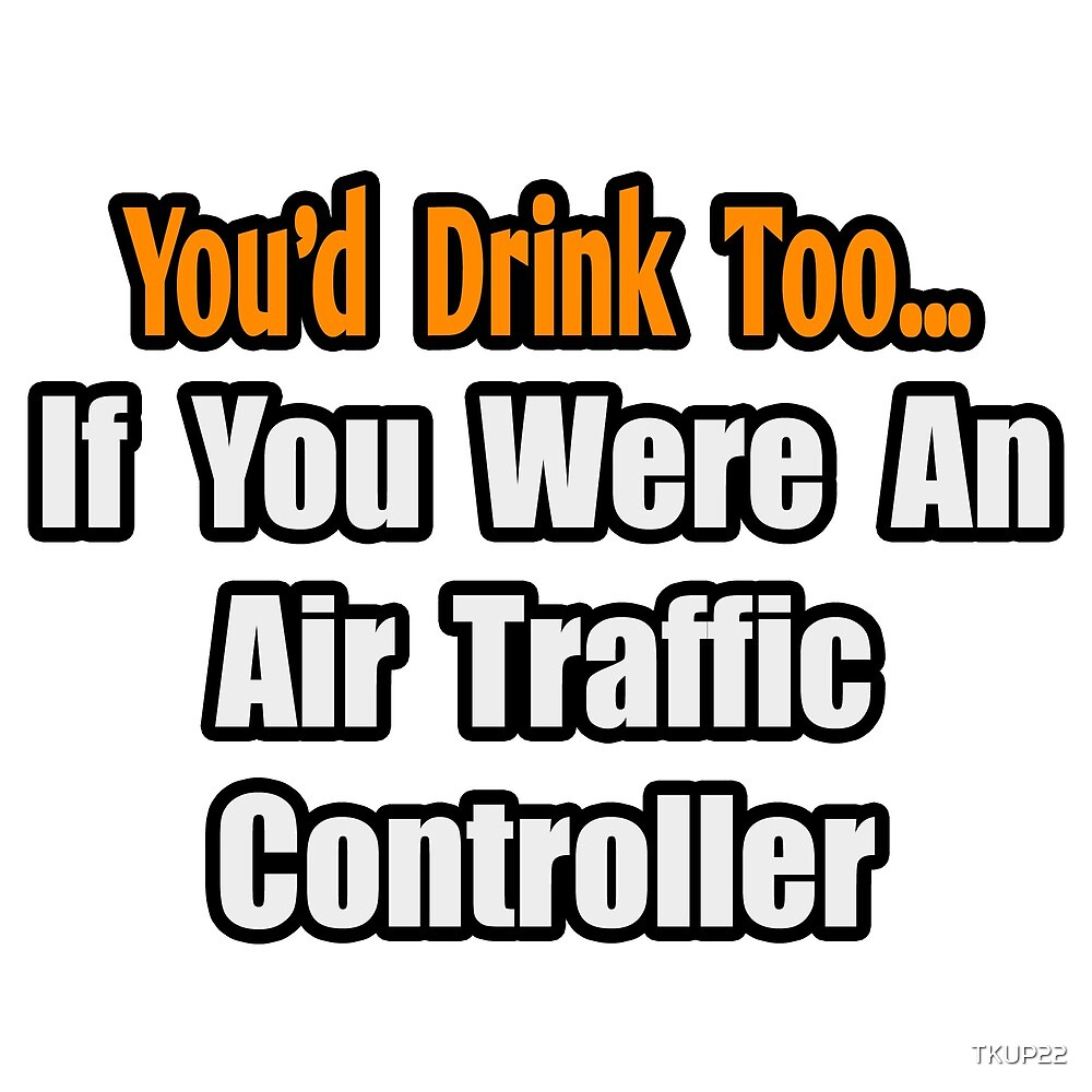 You'd Drink Too If You Were An Air Traffic Controller by TKUP22