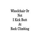 Wheelchair Or Not I Kick Butt At Rock Climbing  by supernova23