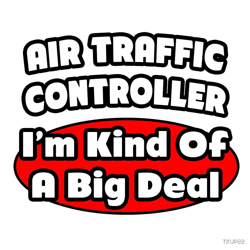 Air Traffic Controller ... I'm Kind Of A Big Deal by TKUP22
