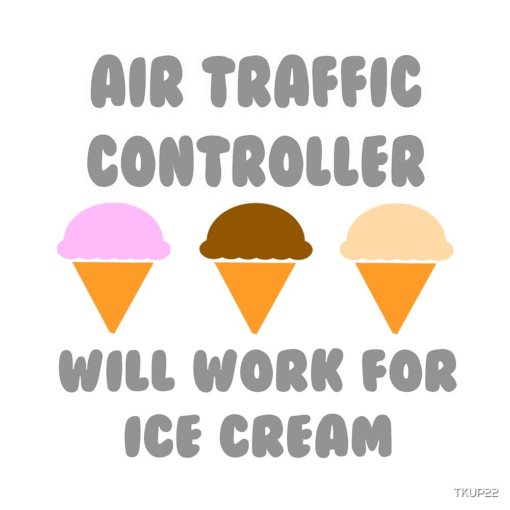Air Traffic Controller ... Will Work For Ice Cream by TKUP22