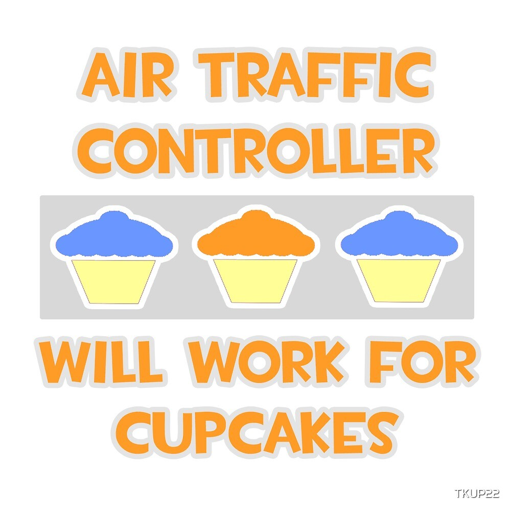 Air Traffic Controller .. Will Work For Cupcakes by TKUP22