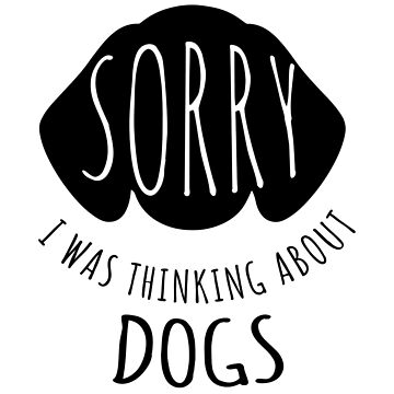 Sorry I Was Thinking About Dogs by PugsandStuff