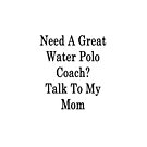 Need A Great Water Polo Coach? Talk To My Mom  by supernova23