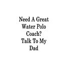 Need A Great Water Polo Coach? Talk To My Dad  by supernova23