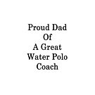 Proud Dad Of A Great Water Polo Coach  by supernova23
