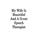 My Wife Is Beautiful And A Great Speech Therapist  by supernova23