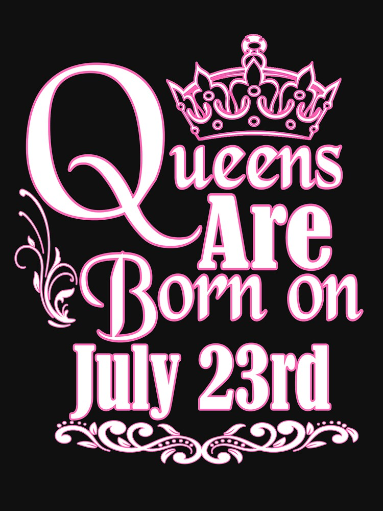 Queens Are Born On July 23rd Funny Birthday T-Shirt by matt76c