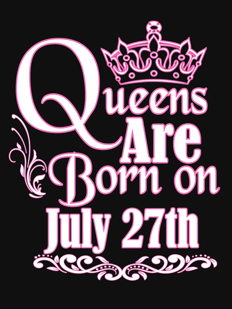 Queens Are Born On July 27th Funny Birthday T-Shirt by matt76c