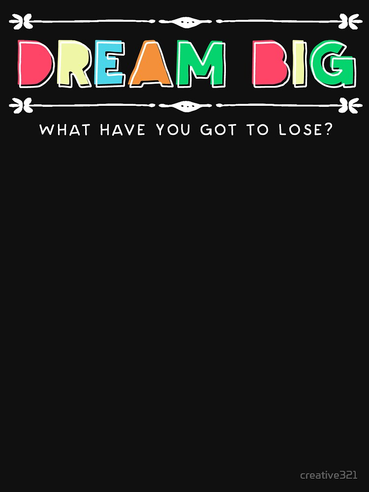 Dream Big - What Have You Got to Lose? by creative321