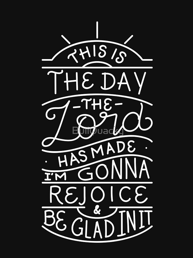 This is the day the lord has made - Rejoice Be Glad - Christian Bible Verse by BullQuacky