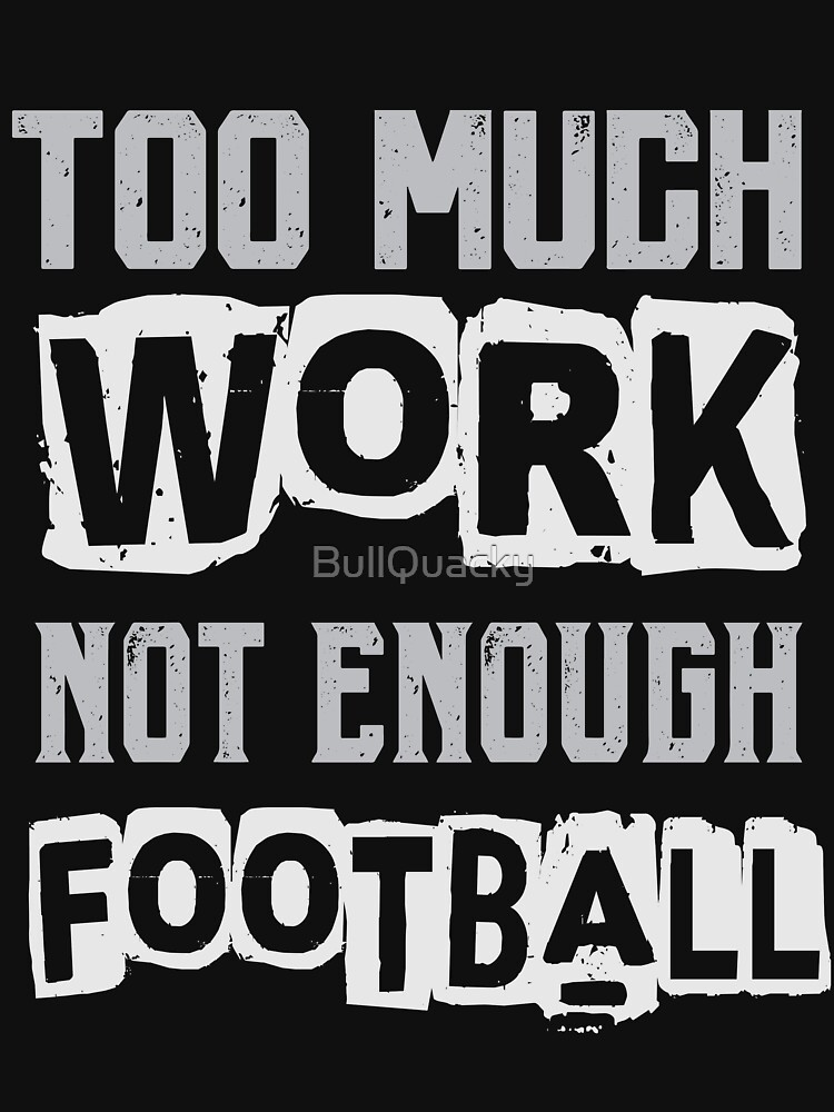 Too Much Work Not Enough Football - Sports Player Funny Saying  by BullQuacky