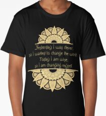 Yesterday I was clever, so I wanted to change the world. Today I am wise, so I am changing myself Long T-Shirt