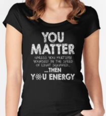 You Matter Unless You Multiply Yourself by the Speed of Light Squared... ... Then You Energy Fitted Scoop T-Shirt