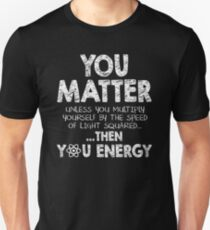You Matter Unless You Multiply Yourself by the Speed of Light Squared... ... Then You Energy T-Shirt