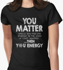 You Matter Unless You Multiply Yourself by the Speed of Light Squared... ... Then You Energy Womens Fitted T-Shirt