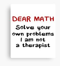 Dear Math Solve Your Own Problems I Am Not A Therapist - Funny Mathematics Mathematician Apparel Gift Canvas Print