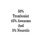 50% Trombonist 45% Awesome And 5% Neurotic  by supernova23