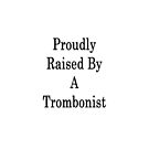 Proudly Raised By A Trombonist  by supernova23
