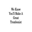 We Know You'll Make A Great Trombonist  by supernova23