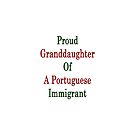 Proud Granddaughter Of A Portuguese Immigrant  by supernova23