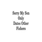 Sorry My Son Only Dates Other Fishers  by supernova23