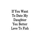 If You Want To Date My Daughter You Better Love To Fish  by supernova23