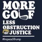 More Golf, Less Obstruction of Justice (Funny Impeach Trump T-Shirt) by BootsBoots
