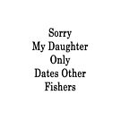 Sorry My Daughter Only Dates Other Fishers  by supernova23