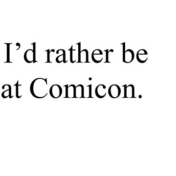 I'd rather be at comicon by HaleyHaley