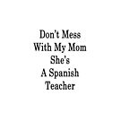 Don't Mess With My Mom She's A Spanish Teacher  by supernova23