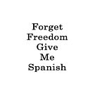 Forget Freedom Give Me Spanish  by supernova23