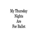 My Thursday Nights Are For Ballet  by supernova23