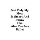 Not Only My Mom Is Smart And Funny She Also Teaches Ballet  by supernova23