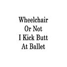 Wheelchair Or Not I Kick Butt At Ballet  by supernova23
