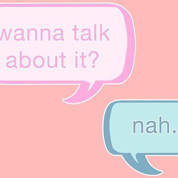 Wanna talk about it? Nah. by birbdoll