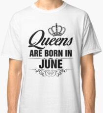 Queens are born in June Classic T-Shirt