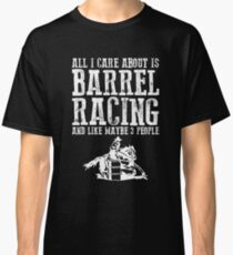 All I Care About Is Barrel Racing And Maybe Like 3 People Classic T-Shirt