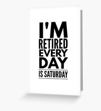 I'm Retired Every Day Is Saturday - Funny Retirement  Greeting Card