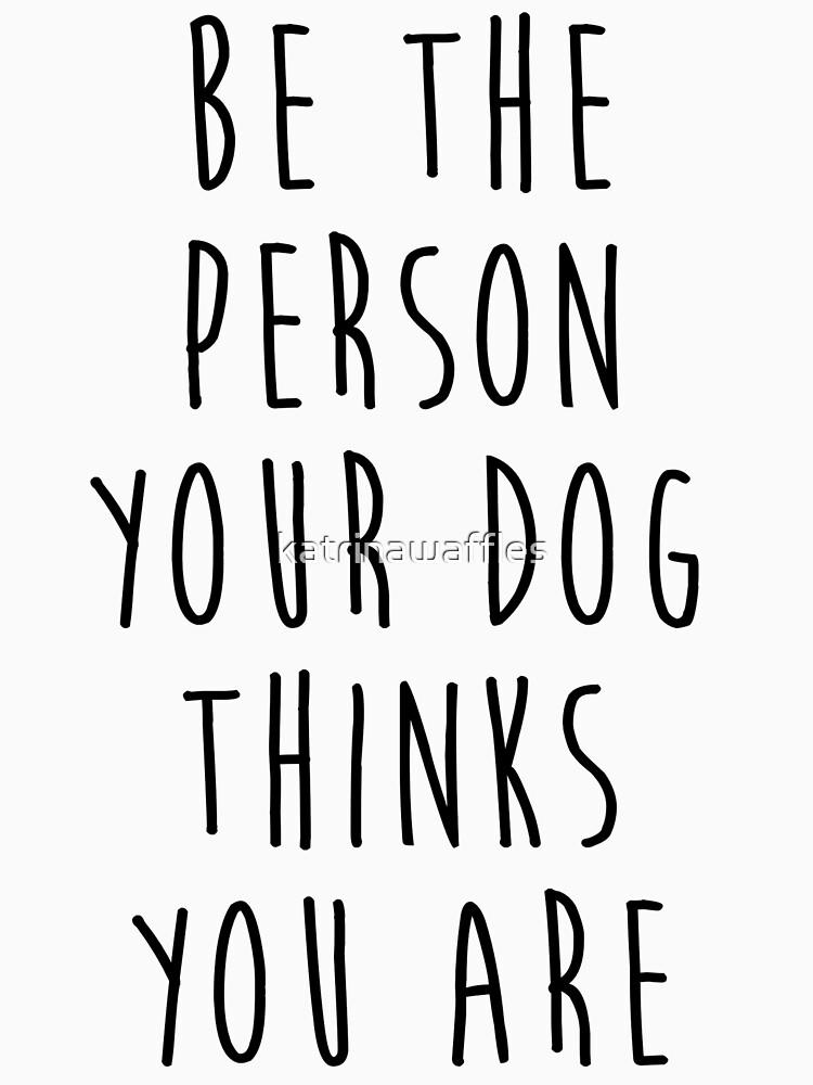 sei die Person, die dein Hund für dich hält von katrinawaffles