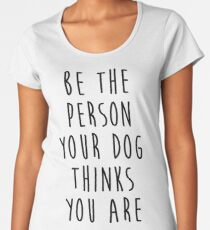 be the person your dog thinks you are Women's Premium T-Shirt