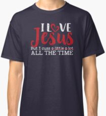 I Love Jesus But I Cuss A Little A Lot All the Time Classic T-Shirt