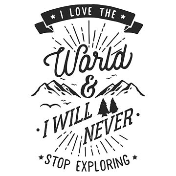 I Love The World & I Will Never Stop Exploring Inspiration Quote  by ashburg
