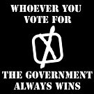Whoever You Vote For - The Government Always Wins [white text] by stíobhart matulevicz