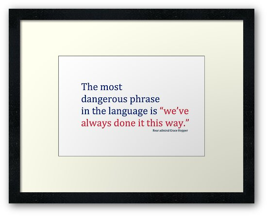 "The most dangerous phrase in the language is ""we've always done it this way."" by Hollie512"