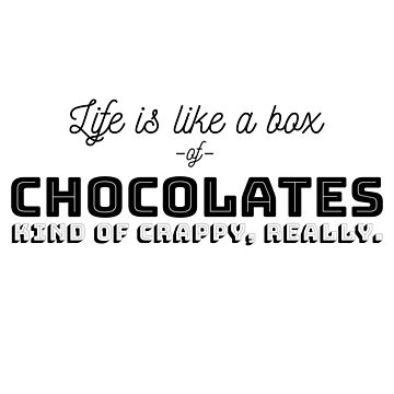 Life is Like a Box of Chocolates. Kind of Crappy, really. by jimonaldo