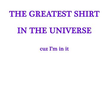 The Greatest Shirt In The Universe by Serpentine16