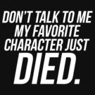 Don't Talk To Me My Favorite Character Just Died by roderick882