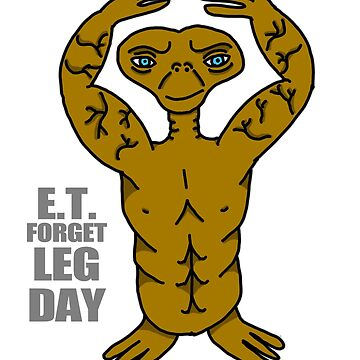 E.T. Forget Leg Day by StabbedPanda